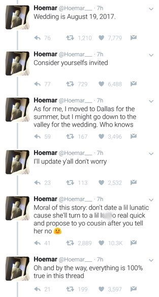 Text - Hoemar @Hoemar Wedding is August 19, 2017. 7h t3 1210 7,779 76 Hoemar @Hoemar 7h Consider yourselfs invited t729 6,488 Hoemar @Hoemar 7h As for me, I moved to Dallas for the summer, but I might go down to the valley for the wedding. Who knows 167 3,496 Hoemar @Hoemar 7h rll update y'all don't worry t3 113 2,532 Hoemar @Hoemar Moral of this story: don't date a lil lunatic cause she'll turn to a lil lo real quick and propose to yo cousin after you tell her no 7h t 2,889 10.3K Hoemar @Hoemar