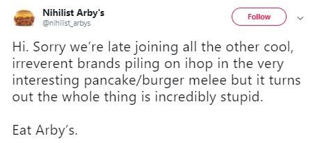Text - Nihilist Arby's @nihilist arbys Follow Hi. Sorry we're late joining all the other cool, irreverent brands piling on ihop in the very interesting pancake/burger melee but it turns out the whole thing is incredibly stupid. Eat Arby's.