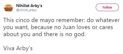 Text - Nihilist Arby's @nihilist arbys Follow This cinco de mayo remember: do whatever you want, because no Juan loves or cares about you and there is no god. Viva Arby's