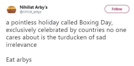 Text - Nihilist Arby's @nihilist arbys Follow a pointless holiday called Boxing Day, exclusively celebrated by countries no one cares about is the turducken of sad irrelevance Eat arbys