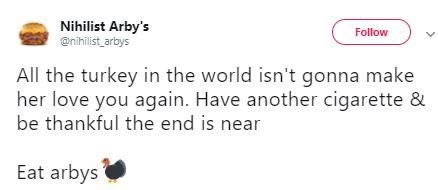 Text - Nihilist Arby's @nihilist_arbys Follow L All the turkey in the world isn't gonna make her love you again. Have another cigarette & be thankful the end is near Eat arbys