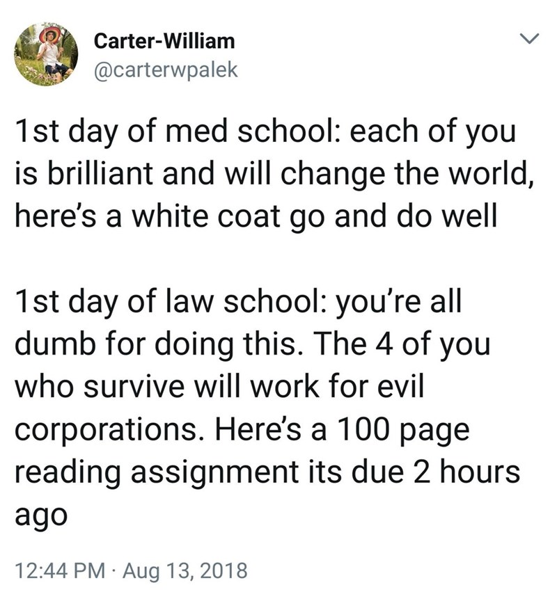 Text - Carter-William @carterwpalek 1st day of med school: each of you is brilliant and will change the world, here's a white coat go and do well 1st day of law school: you're all dumb for doing this. The 4 of you who survive will work for evil corporations. Here's a 100 page reading assignment its due 2 hours ago 12:44 PM · Aug 13, 2018 <>