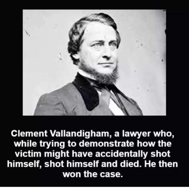 Facial expression - Clement Vallandigham, a lawyer who, while trying to demonstrate how the victim might have accidentally shot himself, shot himself and died. He then won the case.