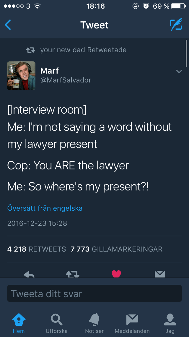 Text - 00000 3 ? 18:16 69 % Tweet 17 your new dad Retweetade Marf @MarfSalvador [Interview room] Me: I'm not saying a word without my lawyer present Cop: You ARE the lawyer Me: So where's my present?! Översätt från engelska 2016-12-23 15:28 4 218 RETWEETS 7773 GILLAMARKERINGAR Tweeta ditt svar Hem Utforska Notiser Meddelanden Jag
