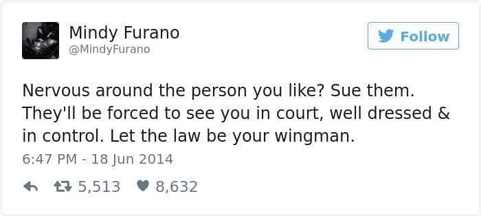 Text - Mindy Furano Follow @MindyFurano Nervous around the person you like? Sue them. They'll be forced to see you in court, well dressed & in control. Let the law be your wingman. 6:47 PM 18 Jun 2014 6 17 5,513 V 8,632