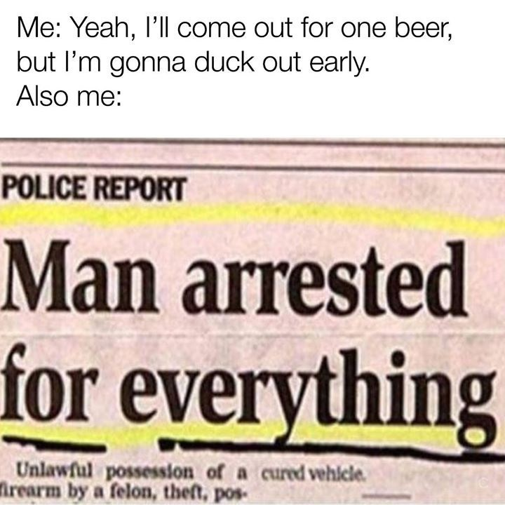 Text - Me: Yeah, l'll come out for one beer, but I'm gonna duck out early. Also me: POLICE REPORT Man arrested for everything Unlawful possession of a cured vehicle. irearm by a felon, theft, pos-