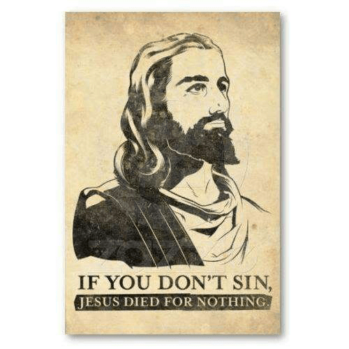 poster implying that you have to sin to make Jesus' death meaningful