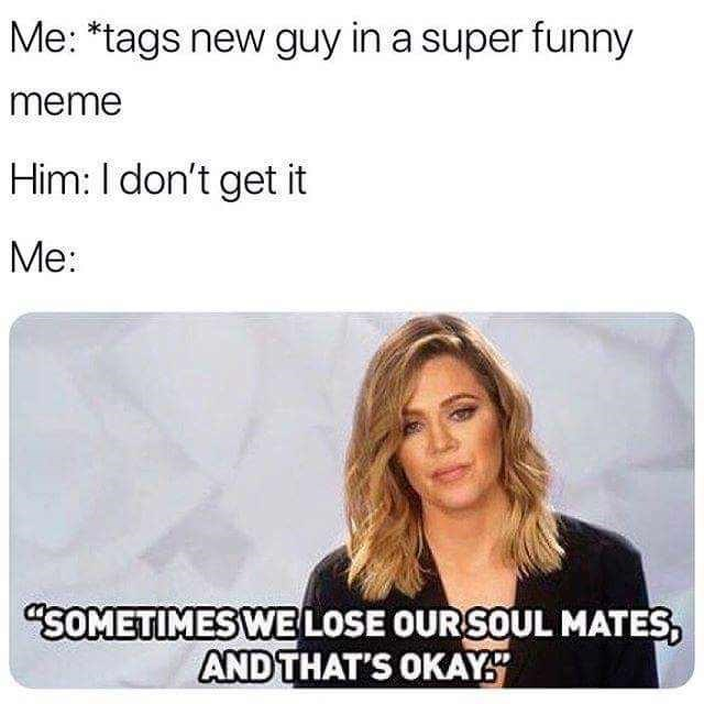 "Caption that reads, ""Me: *tags new guy in a super funny meme;* Him: I don't get it; Me: ..."" above a pic of Khloe Kardashian saying ""Sometimes we lose our soul mates, and that's okay"""