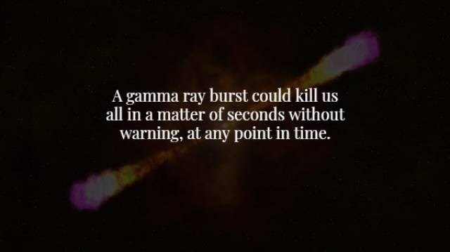 Text - A gamma ray burst could kill us all in a matter of seconds without warning, at any point in time.