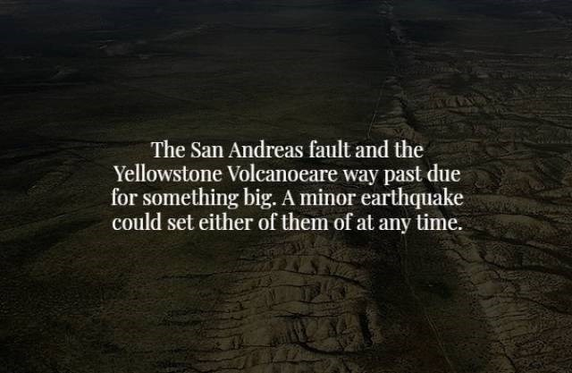 Text - The San Andreas fault and the Yellowstone Volcanoeare way past due for something big. A minor earthquake could set either of them of at any time.