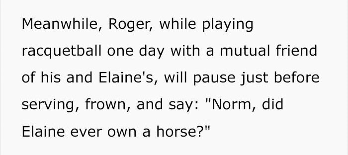"""Text - Meanwhile, Roger, while playing racquetball one day with a mutual friend of his and Elaine's, will pause just before serving, frown, and say: """"Norm, did Elaine ever own a horse?"""""""