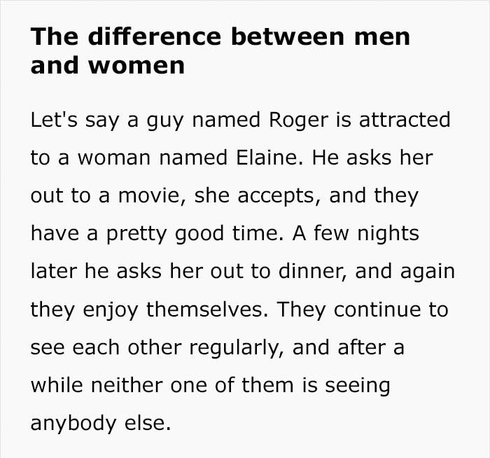 Text - The difference between men and women Let's say a guy named Roger is attracted to a woman named Elaine. He asks her out to a movie, she accepts, and they have a pretty good time. A few nights later he asks her out to dinner, and again they enjoy themselves. They continue to see each other regularly, and after a while neither one of them is seeing anybody else