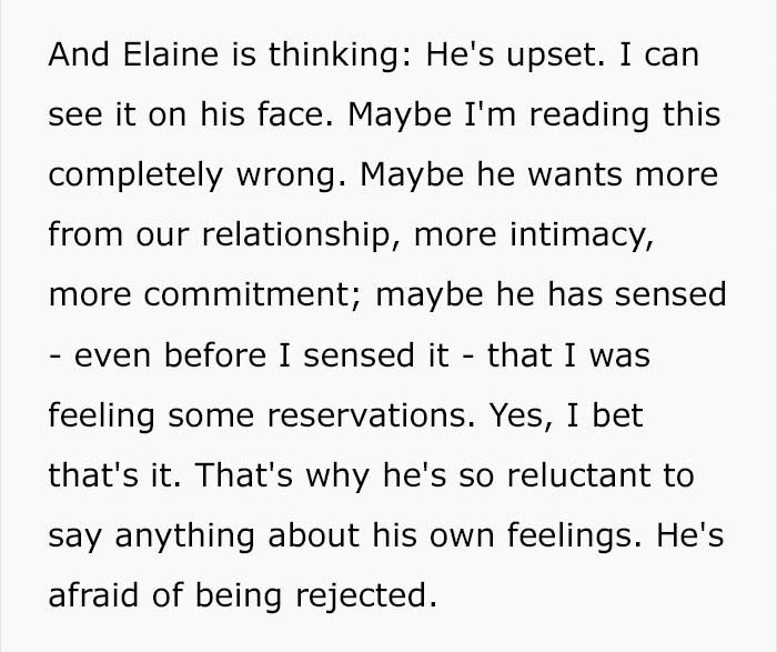 Text - And Elaine is thinking: He's upset. I can see it on his face. Maybe I'm reading this completely wrong. Maybe he wants more from our relationship, more intimacy, more commitment; maybe he has sensed - even before I sensed it that I was feeling some reservations. Yes, I bet that's it. That's why he's so reluctant to say anything about his own feelings. He's afraid of being rejected