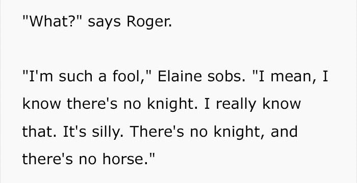 """Text - """"What?"""" says Roger. """"I'm such a fool,"""" Elaine sobs. """"I mean, I know there's no knight. I really know that. It's silly. There's no knight,, and there's no horse."""""""