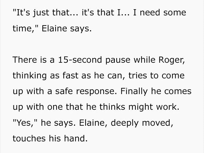 """Text - """"It's just that... it's that I... I need some time,"""" Elaine says There is a 15-second pause while Roger, thinking as fast as he can, tries to come up with a safe response. Finally he comes up with one that he thinks might work. """"Yes,"""" he says. Elaine, deeply moved, touches his hand."""