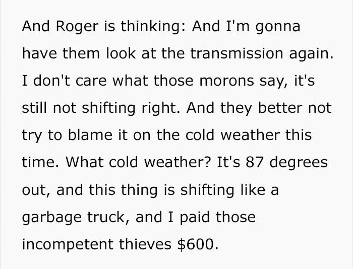 Text - And Roger is thinking: And I'm gonna have them look at the transmission again. I don't care what those morons say, it's still not shifting right. And they better not try to blame it on the cold weather this time. What cold weather? It's 87 degrees out, and this thing is shifting like garbage truck, and I paid those incompetent thieves $600