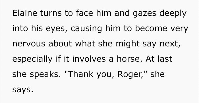 """Text - Elaine turns to face him and gazes deeply into his eyes, causing him to become very nervous about what she might say next, especially if it involves a horse. At last she speaks. """"Thank you, Roger,"""" she says"""