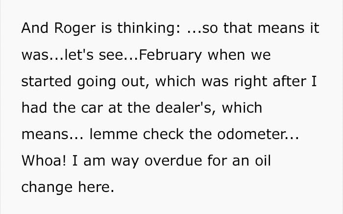 Text - And Roger is thinking: .so that means it was...let's see...February when we started going out, which was right after I had the car at the dealer's, which means... lemme check the odometer... Whoa! I am way overdue for an oil change here.