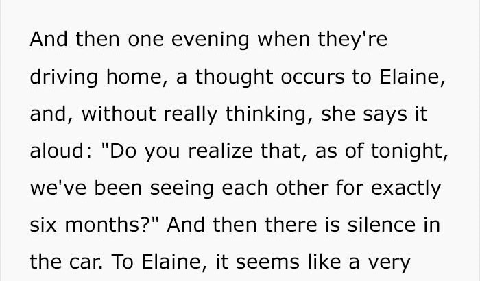 """Text - And then one evening when they're driving home, a thought occurs to Elaine, and, without really thinking, she says it aloud: """"Do you realize that, as of tonight, we've been seeing each other for exactly six months?"""" And then there is silence in the car. To Elaine, it seems like a very"""