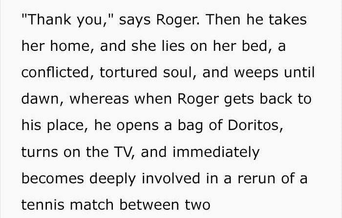 """Text - """"Thank you,"""" says Roger. Then he takes her home, and she lies on her bed, a conflicted, tortured soul, and weeps until dawn, whereas when Roger gets back to his place, he opens a bag of Doritos, turns on the TV, and immediately becomes deeply involved in a rerun of a tennis match between two"""