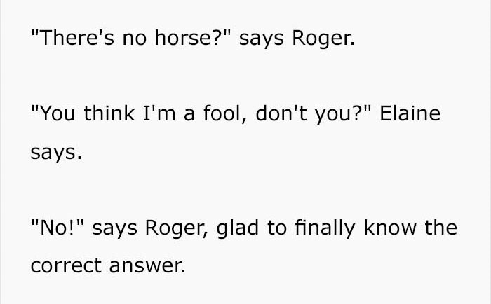 """Text - """"There's no horse?"""" says Roger. """"You think I'm a fool, don't you?"""" Elaine says """"No!"""" says Roger, glad to finally know the correct answer."""