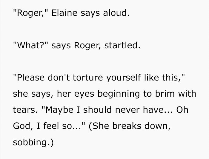 """Text - """"Roger,"""" Elaine says aloud. """"What?"""" says Roger, startled. """"Please don't torture yourself like this,"""" she says, her eyes beginning to brim with tears. """"Maybe I should never have... Oh God, I feel so..."""" (She breaks down, sobbing.)"""