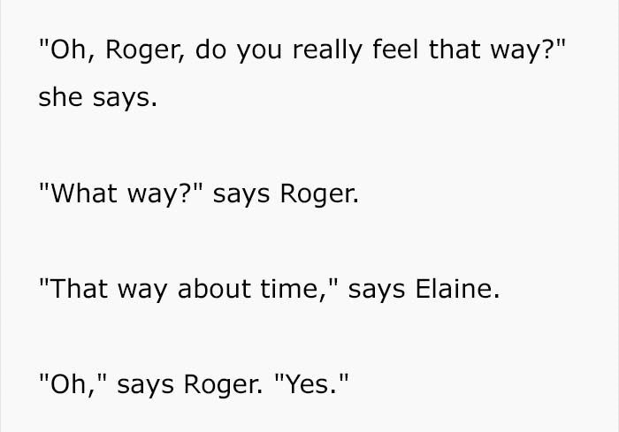 """Text - """"Oh, Roger, do you really feel that way?"""" she says """"What way?"""" says Roger. """"That way about time,"""" says Elaine """"Oh,"""" says Roger. """"Yes."""""""