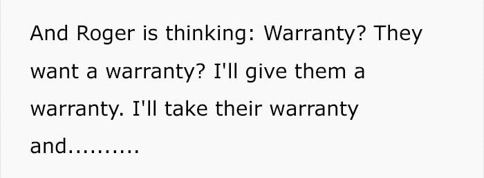 Text - And Roger is thinking: Warranty? They want a warranty? I'll give them a warranty. I'll take their warranty and.....