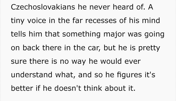 Text - Czechoslovakians he never heard of. A tiny voice in the far recesses of his mind tells him that something major was going on back there in the car, but he is pretty sure there is no way he would ever understand what, and so he figures it's better if he doesn't think about it.