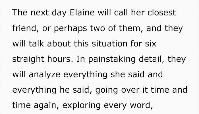 Text - The next day Elaine will call her closest friend, or perhaps two of them, and they will talk about this situation for six straight hours. In painstaking detail, they will analyze everything she said and everything he said, going over it time and time again, exploring every word,