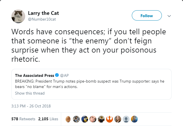 """Text - Larry the Cat Follow @Number10cat Words have consequences; if you tell people that someone is """"the enemy"""" don't feign surprise when they act on your poisonous rhetoric. The Associated Press @AP BREAKING: President Trump notes pipe-bomb suspect was Trump supporter; says he bears """"no blame"""" for man's actions. Show this thread 3:13 PM 26 Oct 2018 578 Retweets 2,105 Likes"""