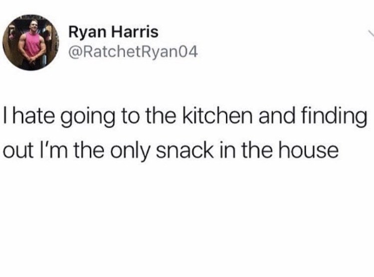 tweet post about going to the kitchen and realizing you're the only snack in the house