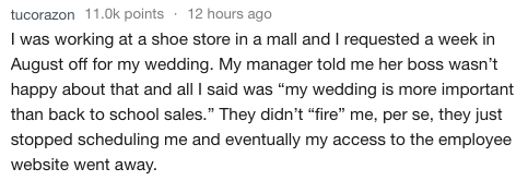 """Text - tucorazon 11.0k points 12 hours ago I was working at a shoe store in a mall and I requested a week in August off for my wedding. My manager told me her boss wasn't happy about that and all I said was """"my wedding is more important than back to school sales."""" They didn't """"fire"""" me, per se, they just stopped scheduling me and eventually my access to the employee website went away"""