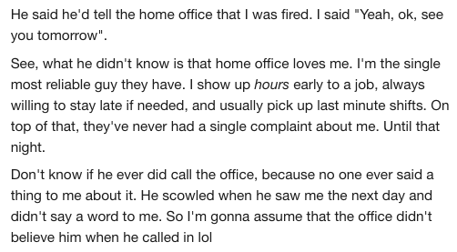 """Text - He said he'd tell the home office that I was fired. I said """"Yeah, ok, see you tomorrow"""". See, what he didn't know is that home office loves me. I'm the single most reliable guy they have. I show up hours early to a job, always willing to stay late if needed, and usually pick up last minute shifts. On top of that, they've never had a single complaint about me. Until that night. Don't know if he ever did call the office, because no one ever said a thing to me about it. He scowled when he sa"""