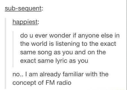 tumblr post about being familiar with the concept of radio when someone asked if people listen to the same song as you