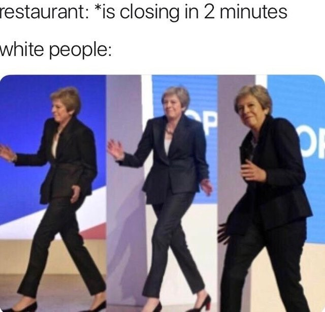 dancing Theresa May meme about white people coming into restaurants right before they close