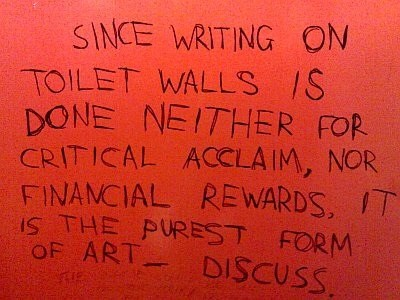 Font - SINCE WRITING ON TOILET WALLS 1S DONE NEITHER FOR CRITICAL ACCLA IM, NOR FINANCIAL REWARDS, T IS THE PUREST FORM OF ART DISCUSS