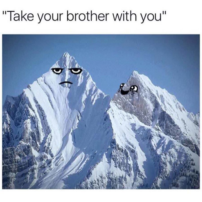 """meme image of a snow mountain being told to """"take your brother with you'"""