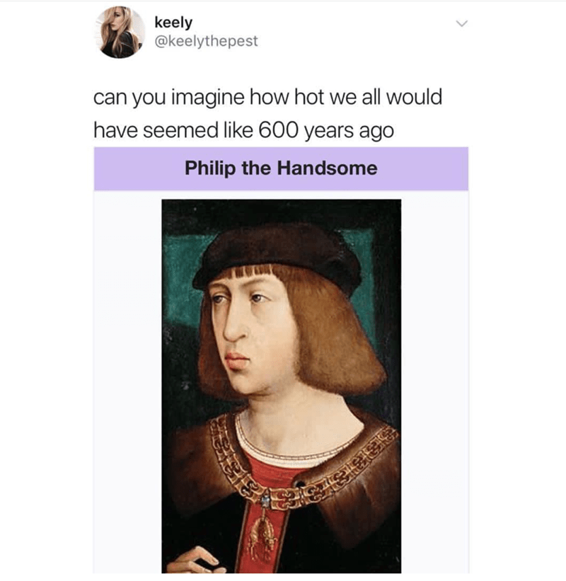 """Caption that reads, """"Can you imagine how hot we all would have seemed like 600 years ago"""" above a pic of """"Phillip the Handsome"""" who is actually ugly"""