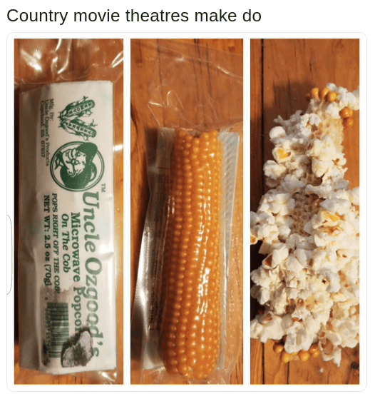 popcorn that pops right on the cob with caption joking that country movie theatres make do