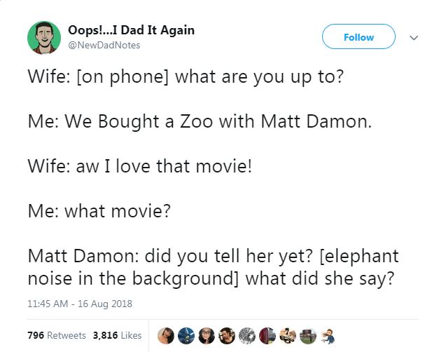 Text - Oops!...I Dad It Again Follow @NewDadNotes Wife: [on phone] what are you up to? Me: We Bought a Zoo with Matt Damon. Wife: aw I love that movie! Me: what movie? Matt Damon: did you tell her yet? [elephant noise in the background] what did she say? 11:45 AM - 16 Aug 2018 796 Retweets 3,816 Likes