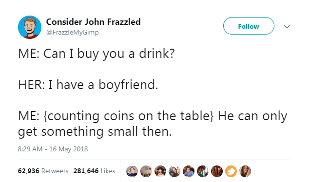 Text - Consider John Frazzled Follow @FrazzleMyGimp ME: Can I buy you a drink? HER: I have a boyfriend. ME: {counting coins on the table} He can only get something small then. 8:29 AM - 16 May 2018 62,936 Retweets 281,646 Likes