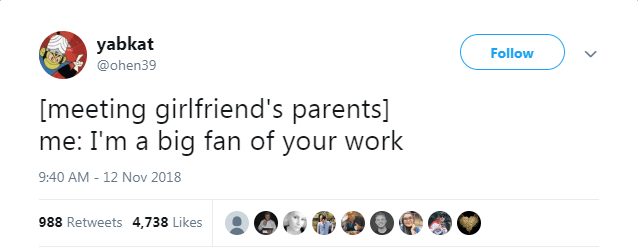 Text - yabkat Follow @ohen39 [meeting girlfriend's parents] me: I'm a big fan of your work 9:40 AM - 12 Nov 2018 988 Retweets 4,738 Likes