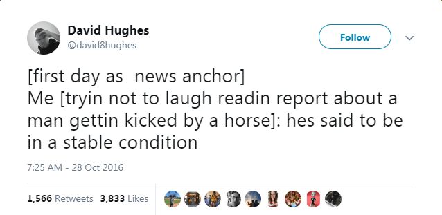 Text - David Hughes @david8hughes Follow [first day as news anchor] Me [tryin not to laugh readin report about a man gettin kicked by a horse]: hes said to be in a stable condition 7:25 AM 28 Oct 2016 1,566 Retweets 3,833 Likes