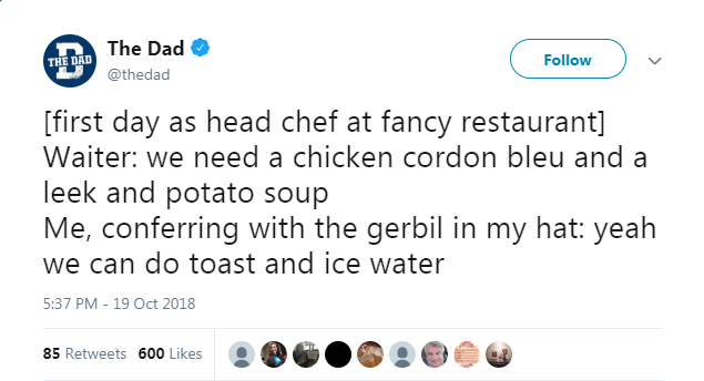 Text - The Dad Follow THE DAD @thedad [first day as head chef at fancy restaurant] Waiter: we need a chicken cordon bleu and a leek and potato soup Me, conferring with the gerbil in my hat: yeah we can do toast and ice water 5:37 PM - 19 Oct 2018 85 Retweets 600 Likes