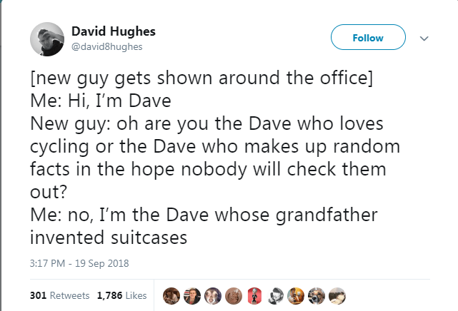 Text - David Hughes Follow @david8hughes [new guy gets shown around the office] Me: Hi, I'm Dave New guy: oh are you the Dave who loves cycling or the Dave who makes up random facts in the hope nobody will check them out? Me: no, I'm the Dave whose grandfather invented suitcases 3:17 PM - 19 Sep 2018 301 Retweets 1,786 Likes