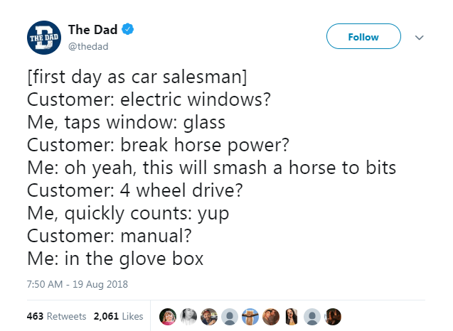 Text - The Dad Follow THE DAD @thedad [first day as car salesman] Customer: electric windows? Me, taps window: glass Customer: break horse power? Me: oh yeah, this will smash a horse to bits Customer: 4 wheel drive? Me, quickly counts: yup Customer: manual? Me: in the glove box 7:50 AM - 19 Aug 2018 463 Retweets 2,061 Likes