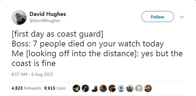 Text - David Hughes Follow @david8hughes [first day as coast guard] Boss: 7 people died on your watch today Me [looking off into the distance]: yes but the coast is fine 8:57 AM - 6 Aug 2015 4,823 Retweets 9,915 Likes