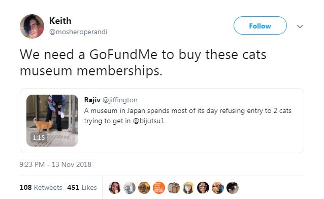 Text - Keith Follow @mosheroperandi We need a GoFundMe to buy these cats museum memberships. Rajiv@jiffington A museum in Japan spends most of its day refusing entry to 2 cats trying to get in @bijutsu1 1:15 9:23 PM 13 Nov 2018 108 Retweets 451 Likes
