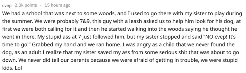 """Text - 15 hours ago cvep 2.0k points We had a school that was next to some woods, and I used to go there with my sister to play during the summer. We were probably 7&9, this guy with a leash asked us to help him look for his dog, at first we were both calling for it and then he started walking into the woods saying he thought he went in there. My stupid ass at 7 just followed him, but my sister stopped and said """"NO cvep! It's time to go!"""" Grabbed my hand and we ran home. I was angry as a child t"""